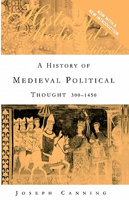 A History of Medieval Political Thought, 300-1450 By Canning, Joseph